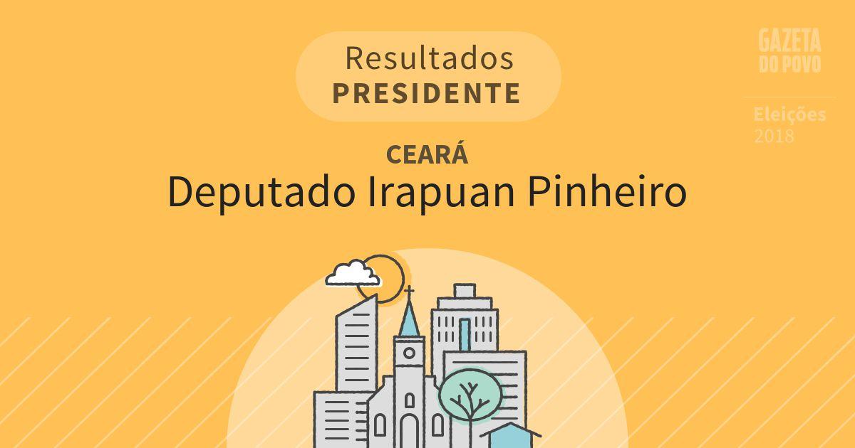 Resultados para Presidente no Ceará em Deputado Irapuan Pinheiro (CE)