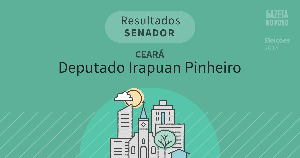 Resultados para Senador no Ceará em Deputado Irapuan Pinheiro (CE)